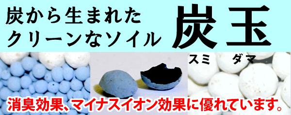 炭玉は、消臭効果に優れた、炭から生まれたクリーンソイルです。
